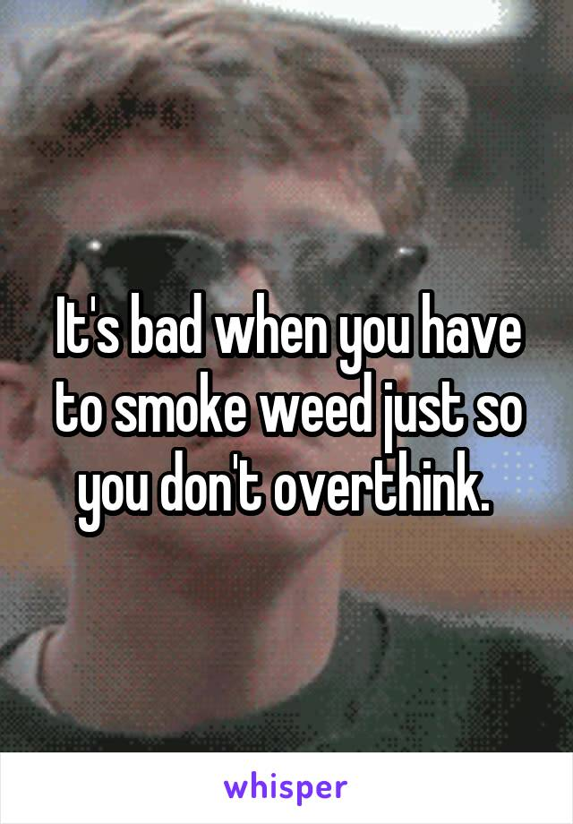 It's bad when you have to smoke weed just so you don't overthink.