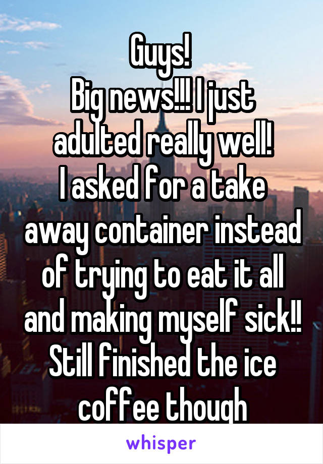 Guys!  Big news!!! I just adulted really well! I asked for a take away container instead of trying to eat it all and making myself sick!! Still finished the ice coffee though