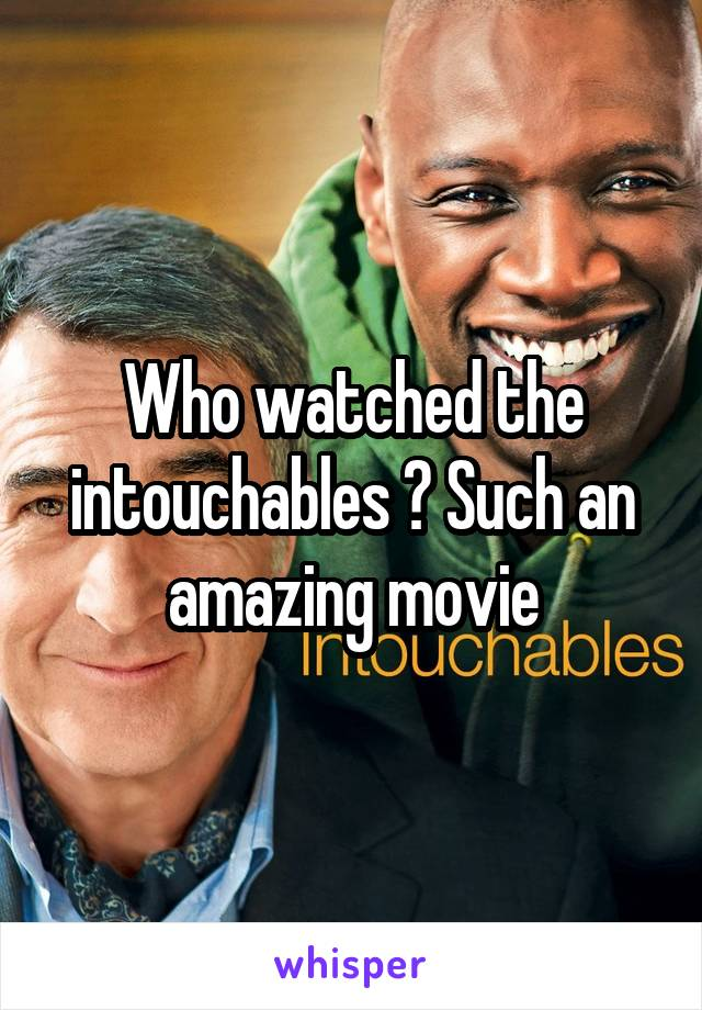 Who watched the intouchables ? Such an amazing movie