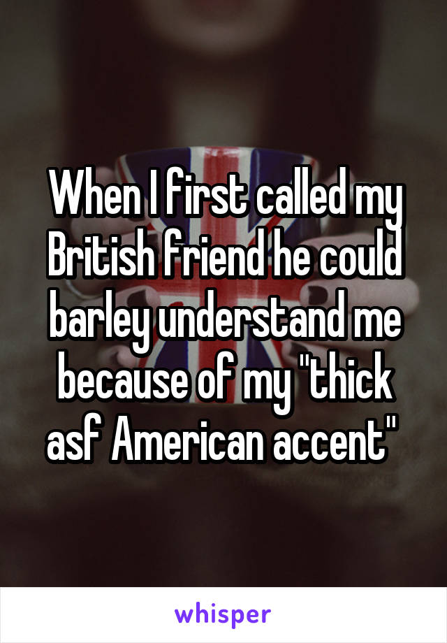 "When I first called my British friend he could barley understand me because of my ""thick asf American accent"""