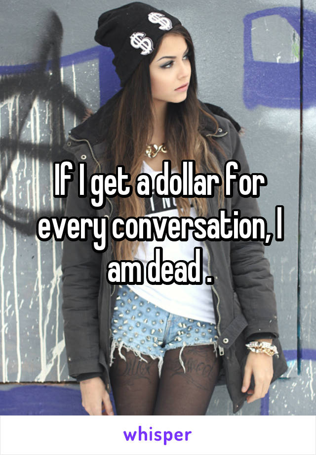 If I get a dollar for every conversation, I am dead .