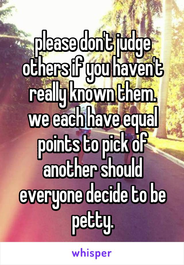 please don't judge others if you haven't really known them. we each have equal points to pick of another should everyone decide to be petty.
