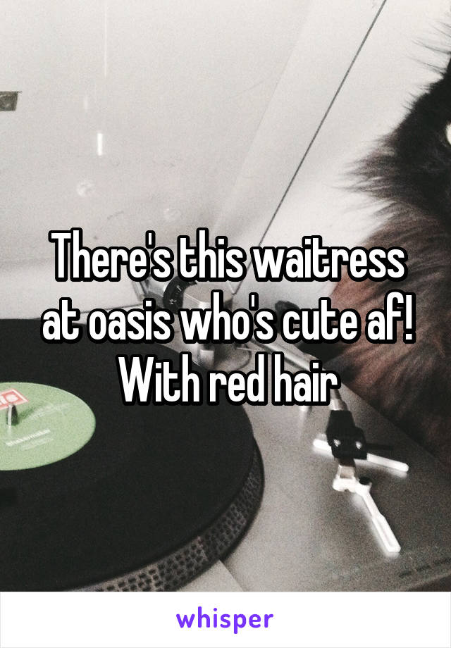 There's this waitress at oasis who's cute af! With red hair