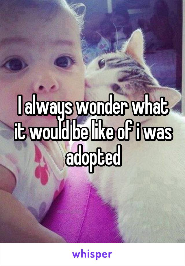 I always wonder what it would be like of i was adopted