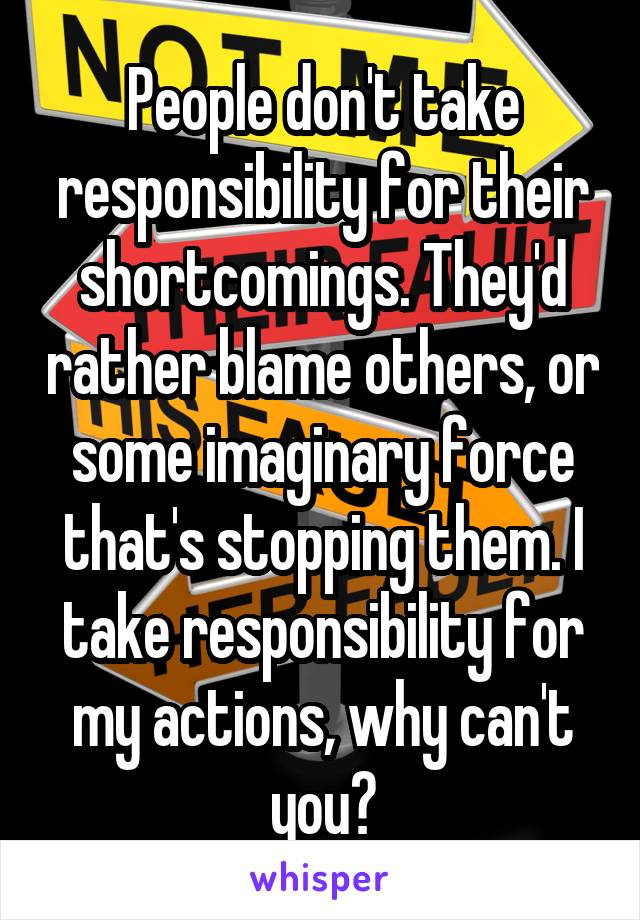 People don't take responsibility for their shortcomings. They'd rather blame others, or some imaginary force that's stopping them. I take responsibility for my actions, why can't you?