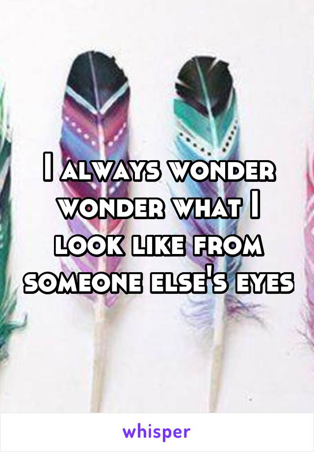 I always wonder wonder what I look like from someone else's eyes