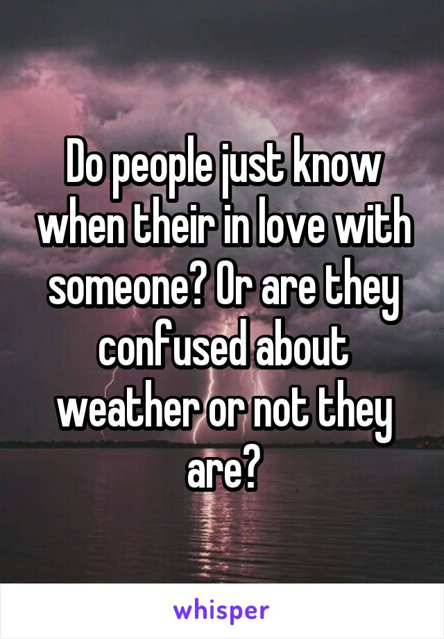 Do people just know when their in love with someone? Or are they confused about weather or not they are?