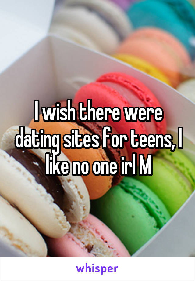 I wish there were dating sites for teens, I like no one irl M