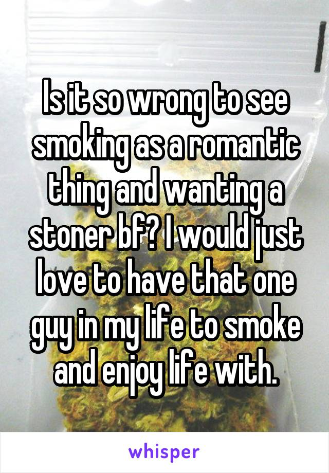 Is it so wrong to see smoking as a romantic thing and wanting a stoner bf? I would just love to have that one guy in my life to smoke and enjoy life with.