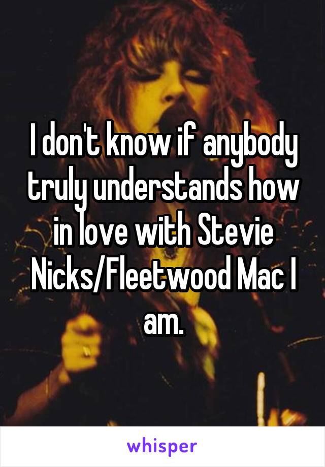 I don't know if anybody truly understands how in love with Stevie Nicks/Fleetwood Mac I am.
