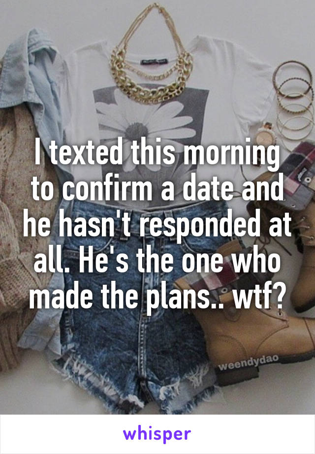 I texted this morning to confirm a date and he hasn't responded at all. He's the one who made the plans.. wtf?