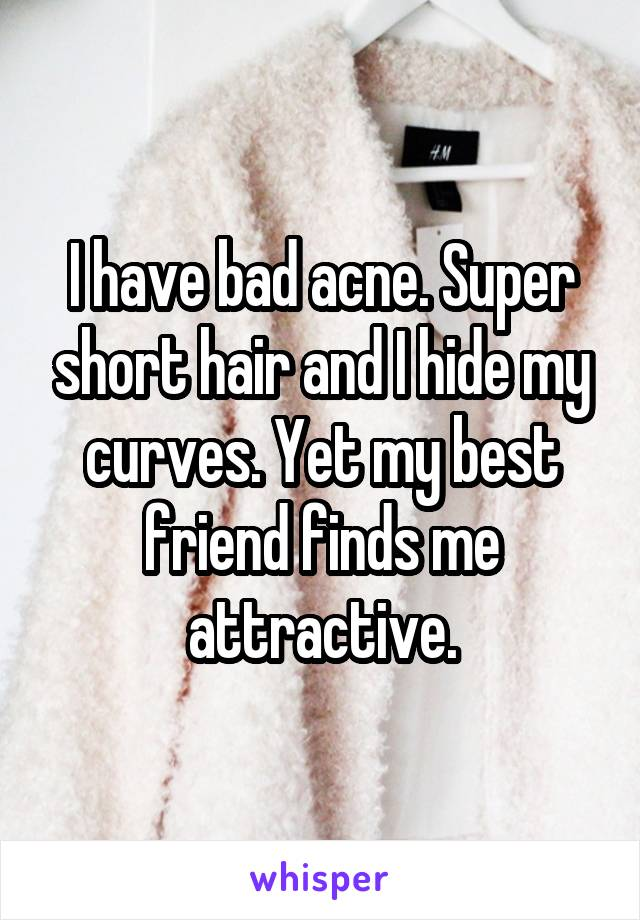 I have bad acne. Super short hair and I hide my curves. Yet my best friend finds me attractive.