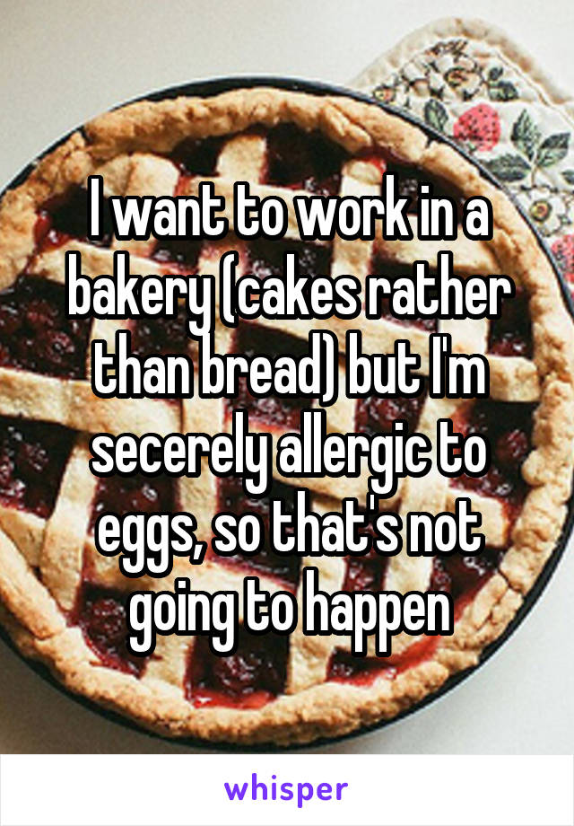 I want to work in a bakery (cakes rather than bread) but I'm secerely allergic to eggs, so that's not going to happen
