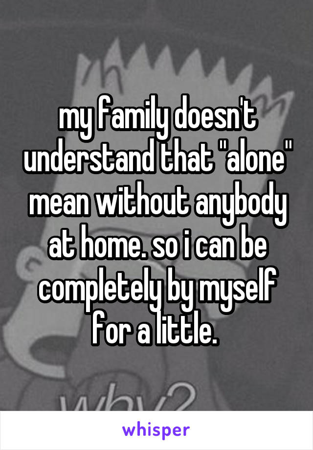 """my family doesn't understand that """"alone"""" mean without anybody at home. so i can be completely by myself for a little."""