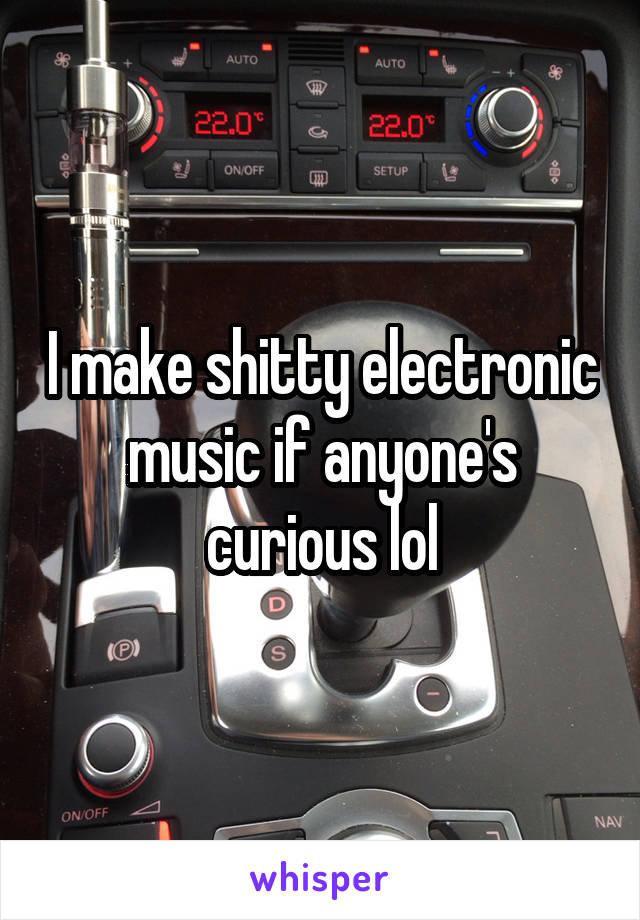 I make shitty electronic music if anyone's curious lol
