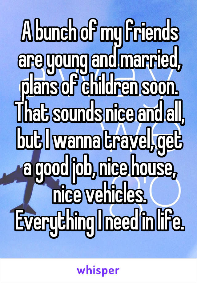 A bunch of my friends are young and married, plans of children soon. That sounds nice and all, but I wanna travel, get a good job, nice house, nice vehicles. Everything I need in life.