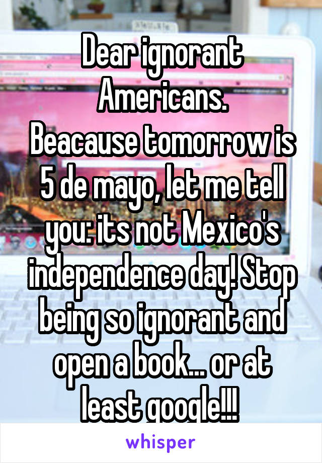 Dear ignorant Americans. Beacause tomorrow is 5 de mayo, let me tell you: its not Mexico's independence day! Stop being so ignorant and open a book... or at least google!!!