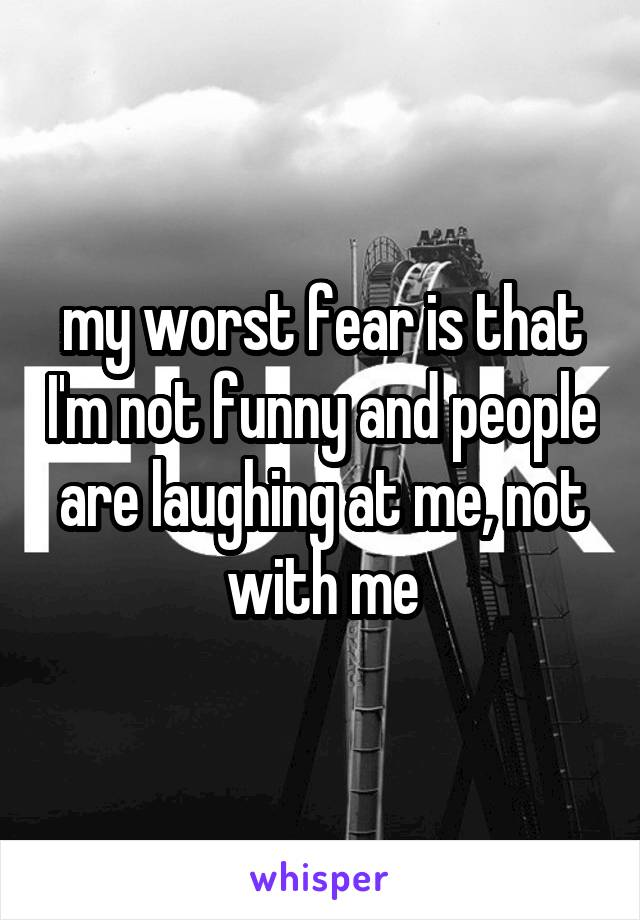 my worst fear is that I'm not funny and people are laughing at me, not with me