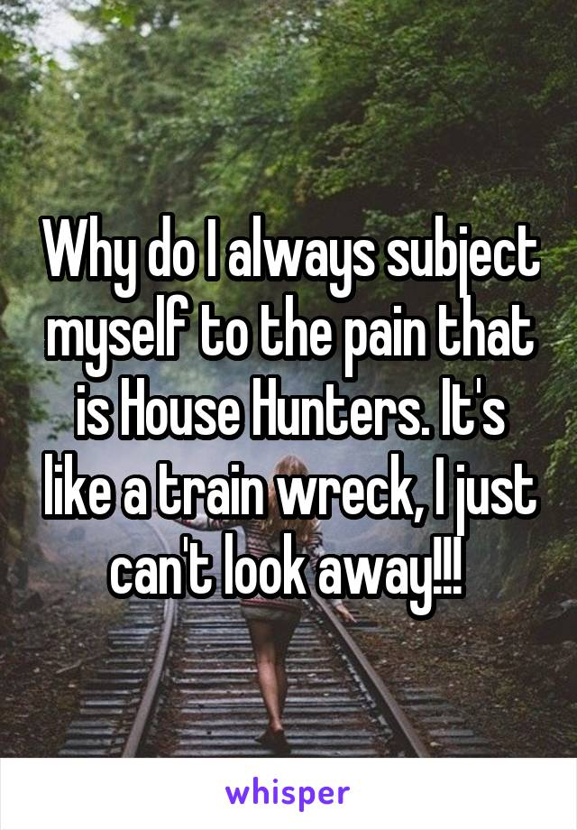 Why do I always subject myself to the pain that is House Hunters. It's like a train wreck, I just can't look away!!!