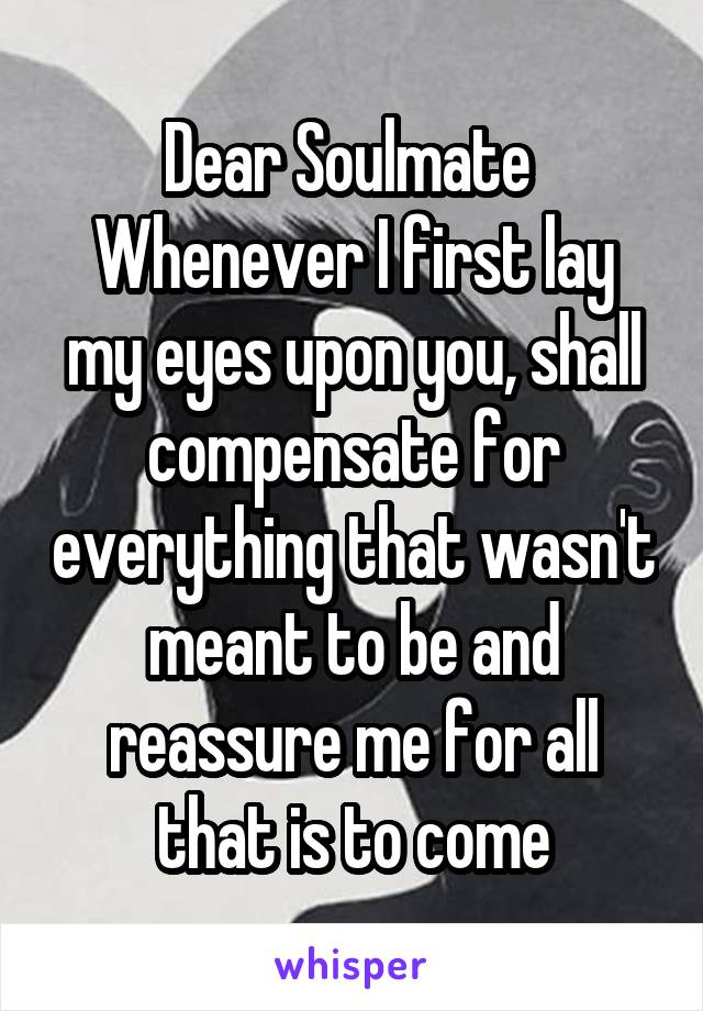 Dear Soulmate  Whenever I first lay my eyes upon you, shall compensate for everything that wasn't meant to be and reassure me for all that is to come