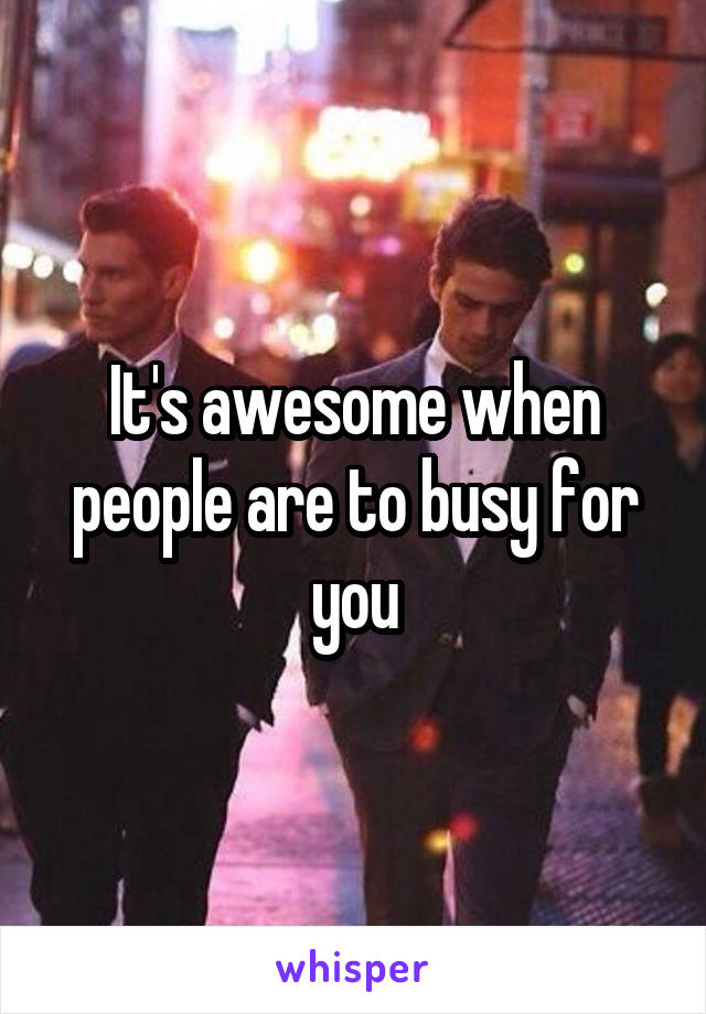 It's awesome when people are to busy for you