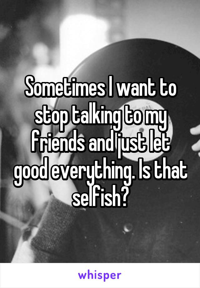 Sometimes I want to stop talking to my friends and just let good everything. Is that selfish?