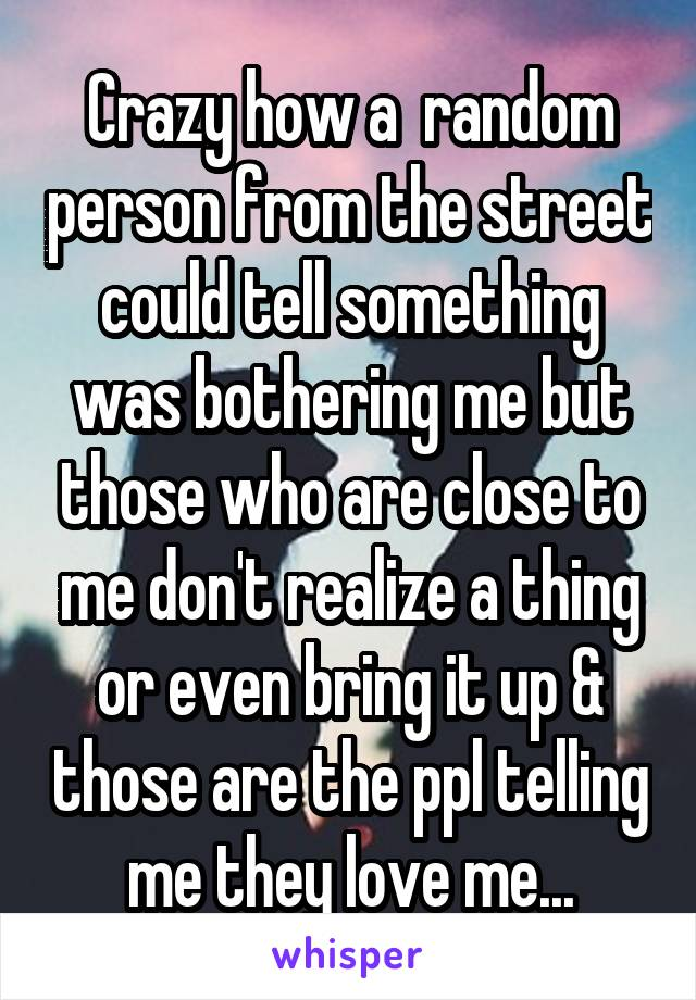 Crazy how a  random person from the street could tell something was bothering me but those who are close to me don't realize a thing or even bring it up & those are the ppl telling me they love me...