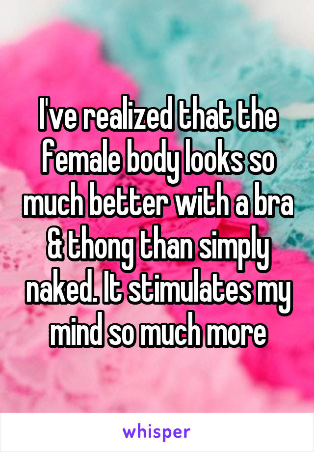 I've realized that the female body looks so much better with a bra & thong than simply naked. It stimulates my mind so much more