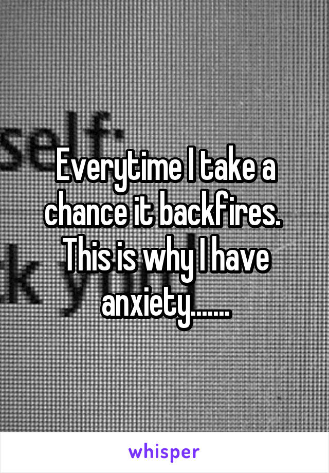 Everytime I take a chance it backfires.  This is why I have anxiety.......