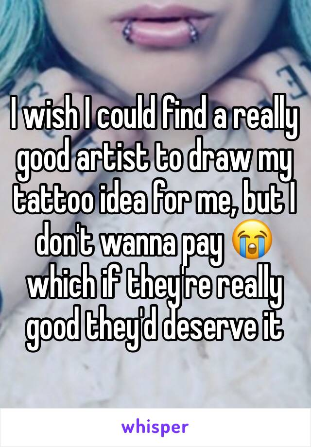 I wish I could find a really good artist to draw my tattoo idea for me, but I don't wanna pay 😭 which if they're really good they'd deserve it