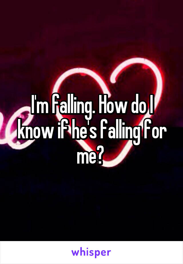 I'm falling. How do I know if he's falling for me?