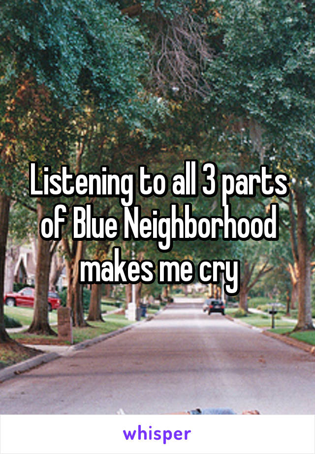 Listening to all 3 parts of Blue Neighborhood makes me cry