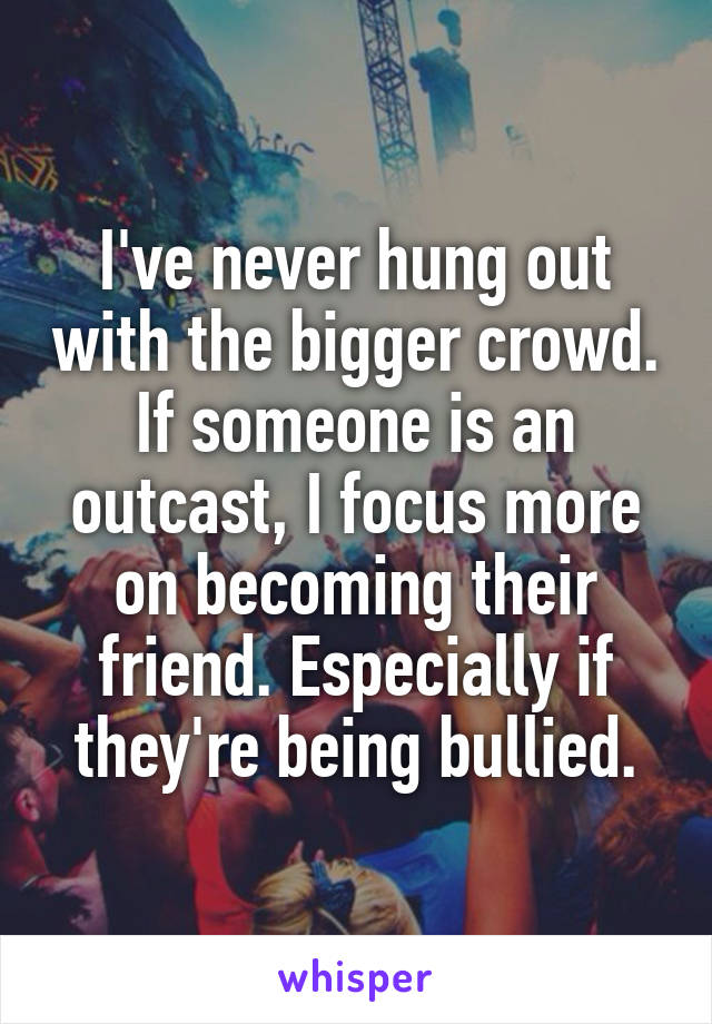 I've never hung out with the bigger crowd. If someone is an outcast, I focus more on becoming their friend. Especially if they're being bullied.