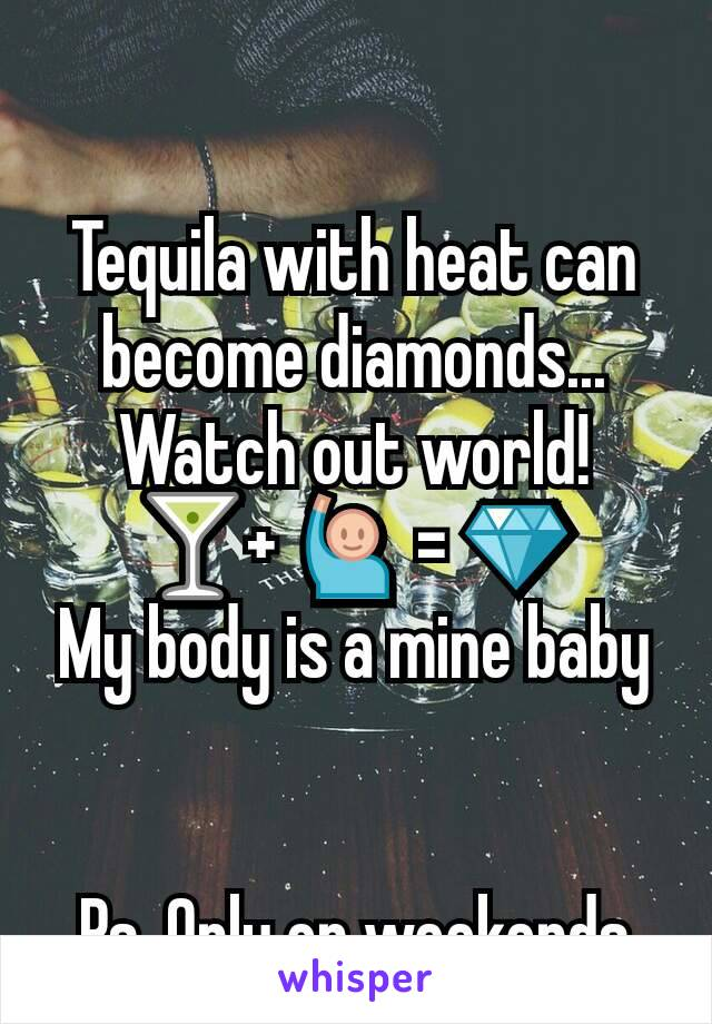 Tequila with heat can become diamonds... Watch out world! 🍸+ 🙋 = 💎 My body is a mine baby   Ps. Only on weekends