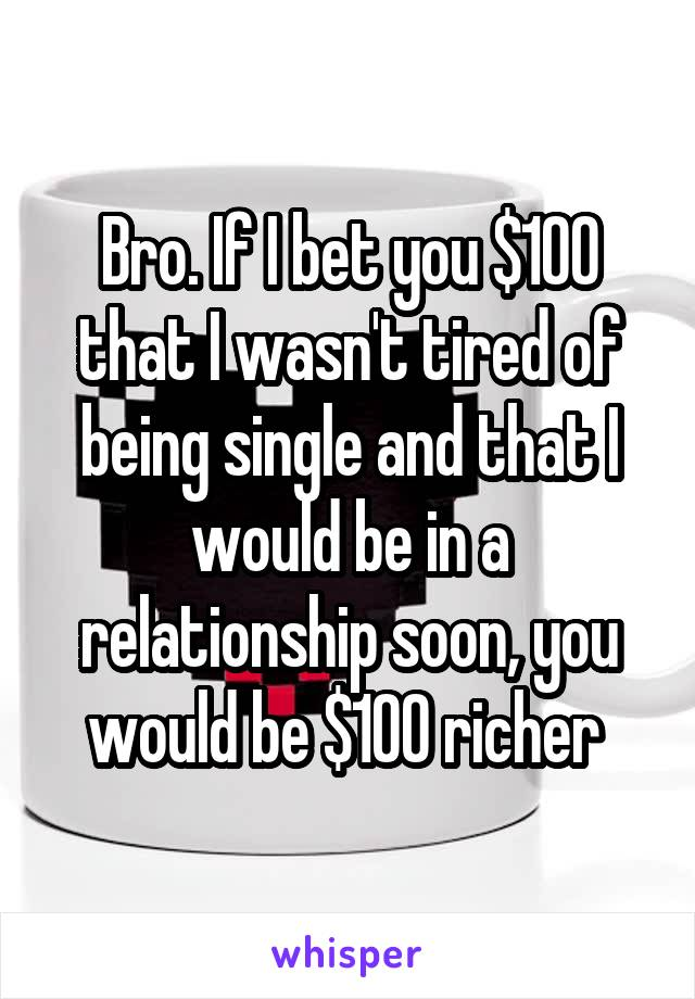 Bro. If I bet you $100 that I wasn't tired of being single and that I would be in a relationship soon, you would be $100 richer