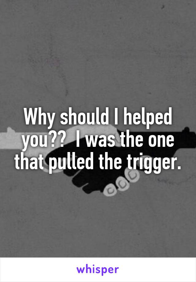 Why should I helped you??  I was the one that pulled the trigger.