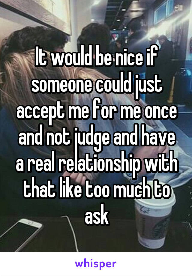 It would be nice if someone could just accept me for me once and not judge and have a real relationship with that like too much to ask