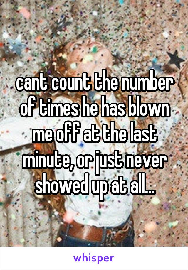 cant count the number of times he has blown me off at the last minute, or just never showed up at all...