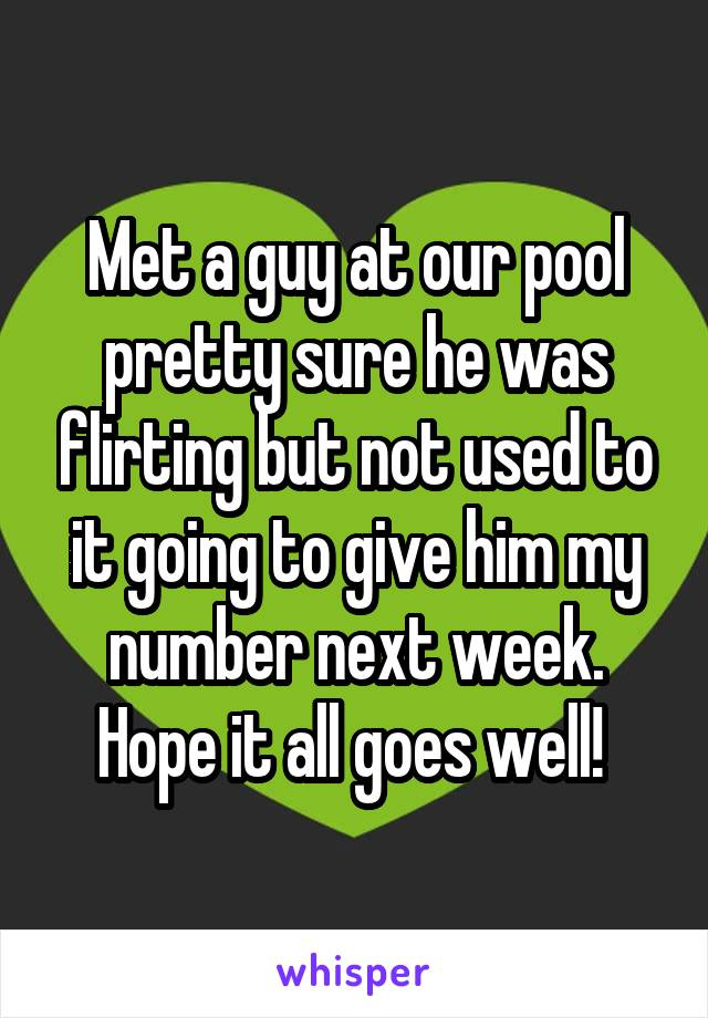 Met a guy at our pool pretty sure he was flirting but not used to it going to give him my number next week. Hope it all goes well!