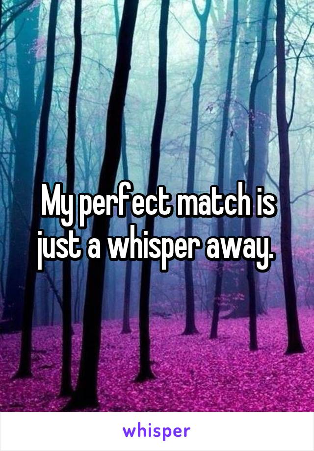 My perfect match is just a whisper away.