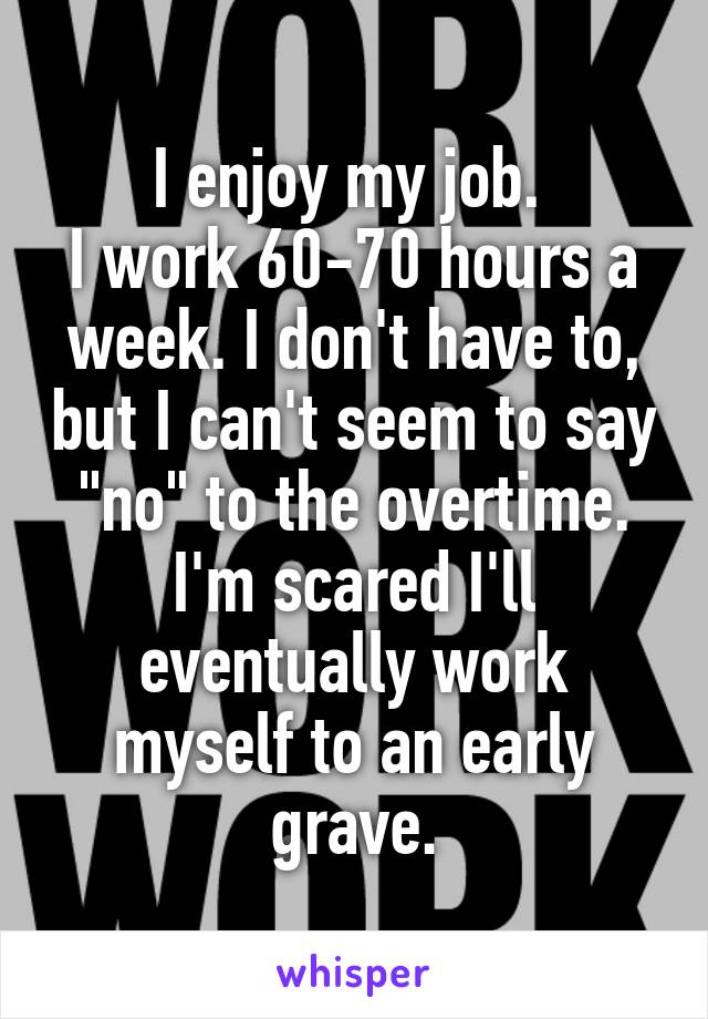 """I enjoy my job.  I work 60-70 hours a week. I don't have to, but I can't seem to say """"no"""" to the overtime. I'm scared I'll eventually work myself to an early grave."""