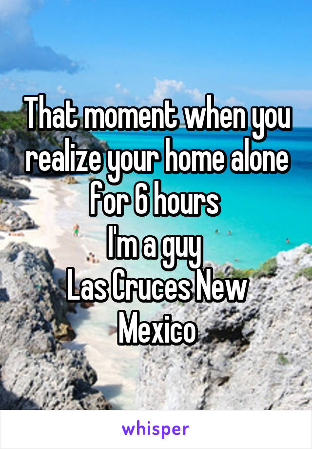 That moment when you realize your home alone for 6 hours  I'm a guy  Las Cruces New Mexico