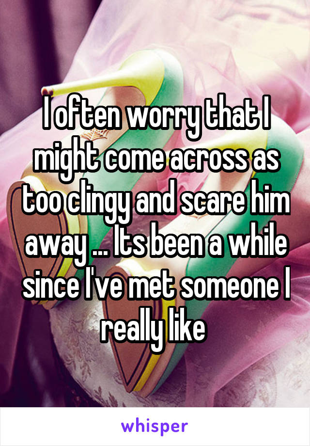 I often worry that I might come across as too clingy and scare him away ... Its been a while since I've met someone I really like