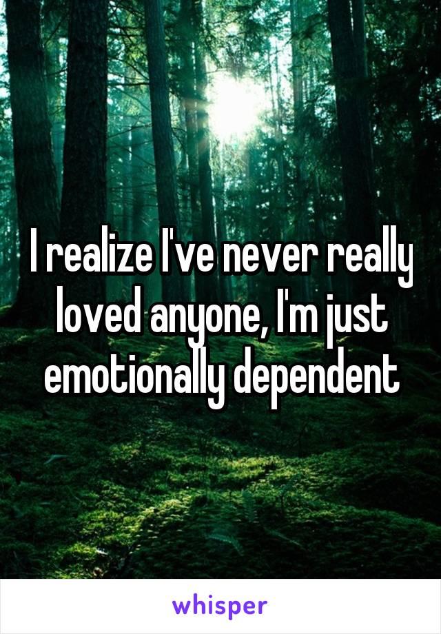 I realize I've never really loved anyone, I'm just emotionally dependent