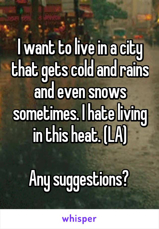 I want to live in a city that gets cold and rains and even snows sometimes. I hate living in this heat. (LA)  Any suggestions?