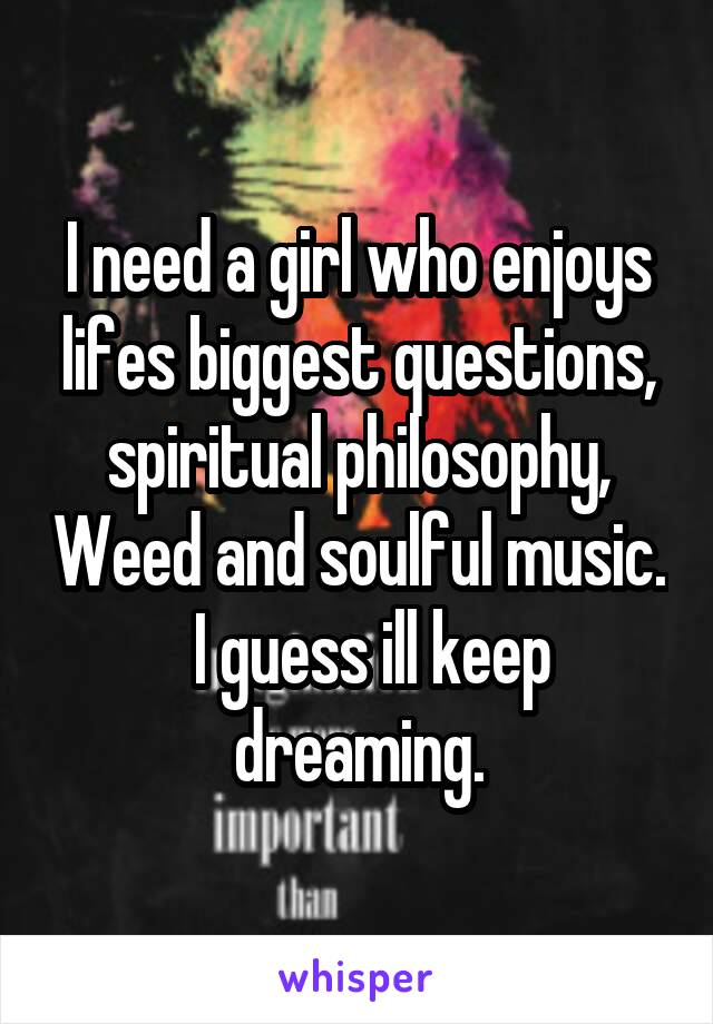 I need a girl who enjoys lifes biggest questions, spiritual philosophy, Weed and soulful music.   I guess ill keep dreaming.