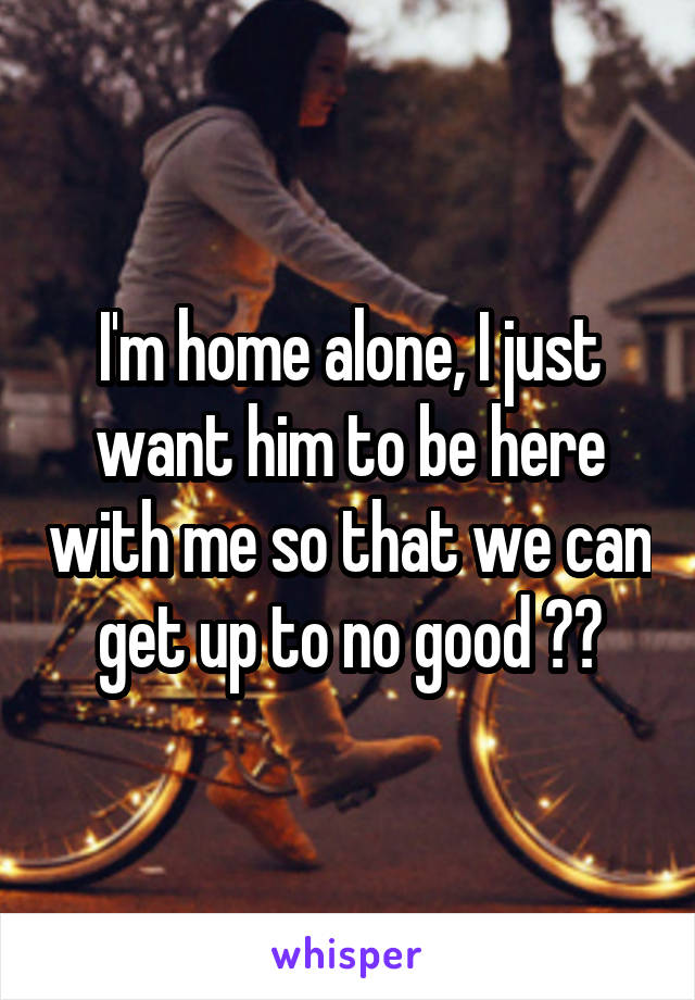 I'm home alone, I just want him to be here with me so that we can get up to no good 😫😏