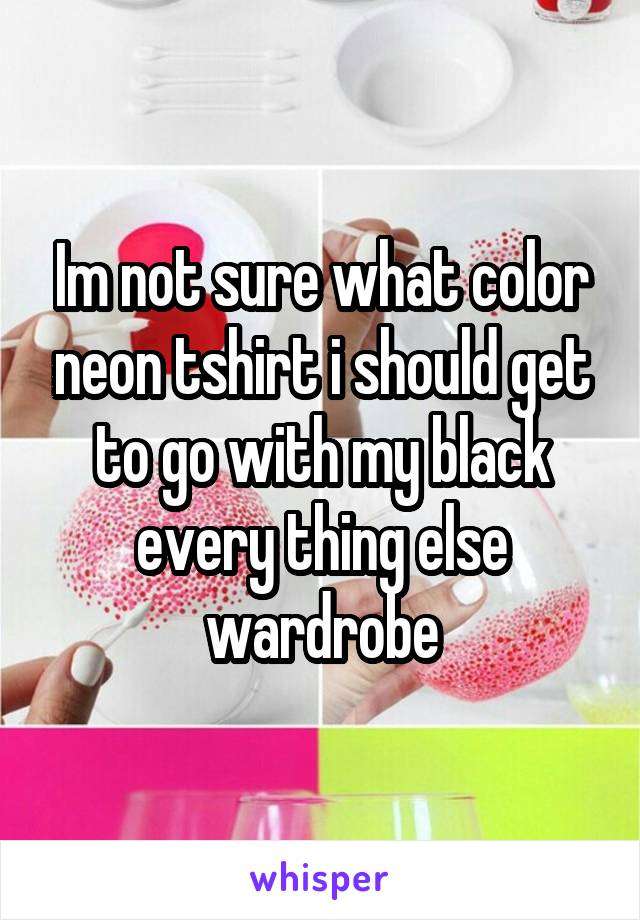 Im not sure what color neon tshirt i should get to go with my black every thing else wardrobe