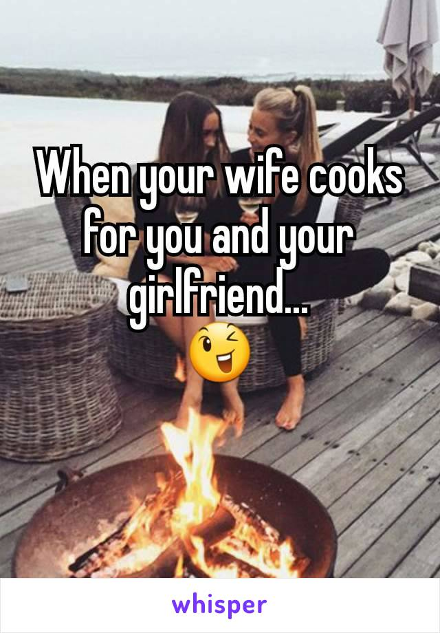 When your wife cooks for you and your girlfriend... 😉