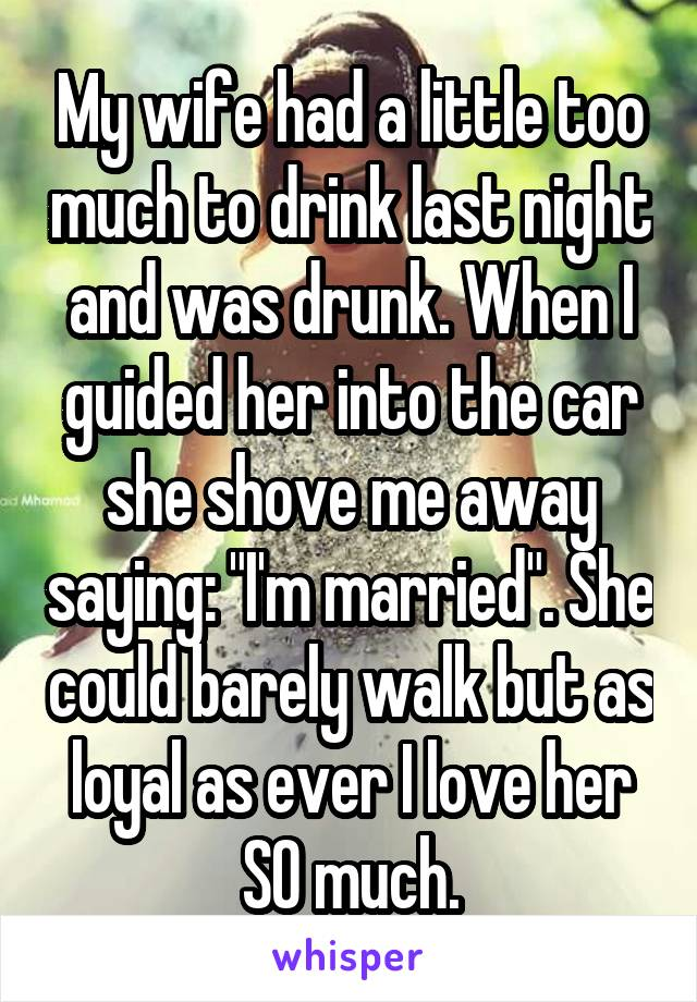 """My wife had a little too much to drink last night and was drunk. When I guided her into the car she shove me away saying: """"I'm married"""". She could barely walk but as loyal as ever I love her SO much."""